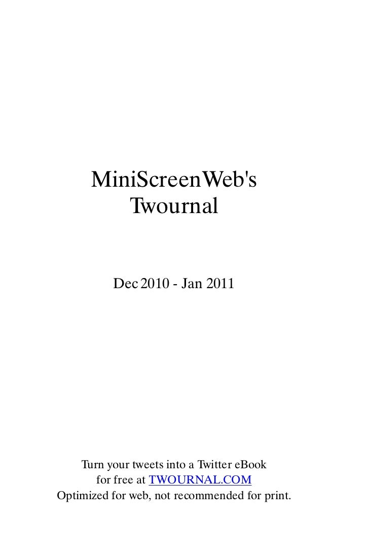 MiniScreenWebs         Twournal          Dec 2010 - Jan 2011    Turn your tweets into a Twitter eBook       for free at TW...