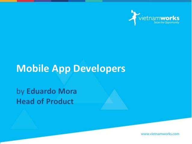 Mobile App Developers by Eduardo Mora Head of Product