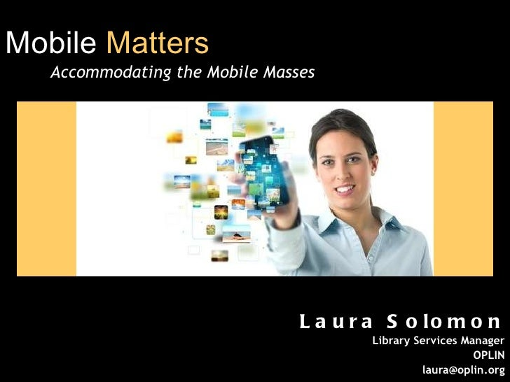 Mobile  Matters   Accommodating the Mobile Masses Laura Solomon Library Services Manager OPLIN [email_address]