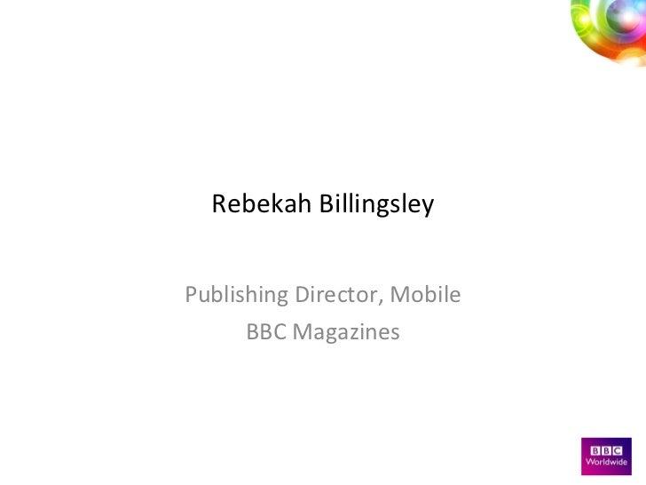 Rebekah Billingsley Publishing Director, Mobile BBC Magazines