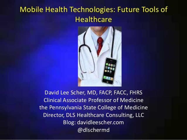 Mobile Health Technologies: Future Tools of Healthcare  David Lee Scher, MD, FACP, FACC, FHRS Clinical Associate Professor...