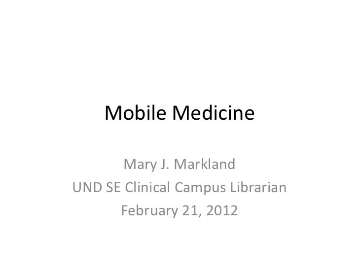 Mobile Medicine       Mary J. MarklandUND SE Clinical Campus Librarian      February 21, 2012