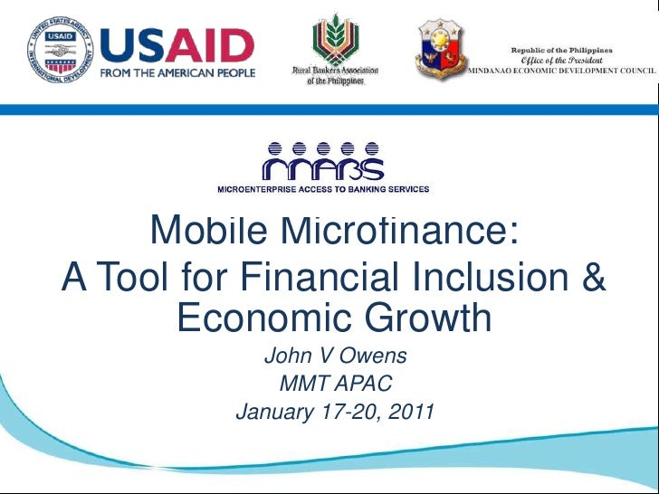 Mobile Microfinance: <br />A Tool for Financial Inclusion & Economic Growth<br />John V Owens<br />MMT APAC <br />January ...