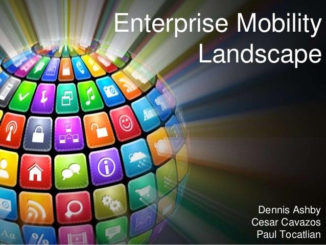 Enterprise Mobility Landscape Dennis Ashby Cesar Cavazos Paul Tocatlian