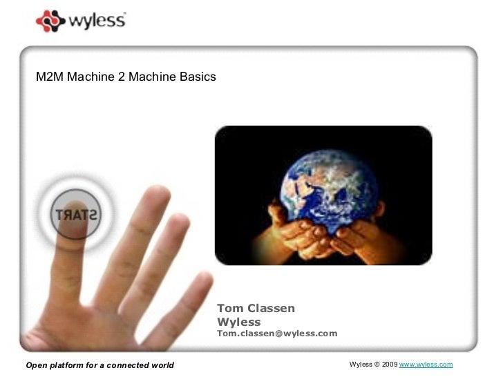 Open platform for a connected world Wyless  © 2009   www.wyless.com   Tom Classen Wyless [email_address] M2M Machine 2 Mac...