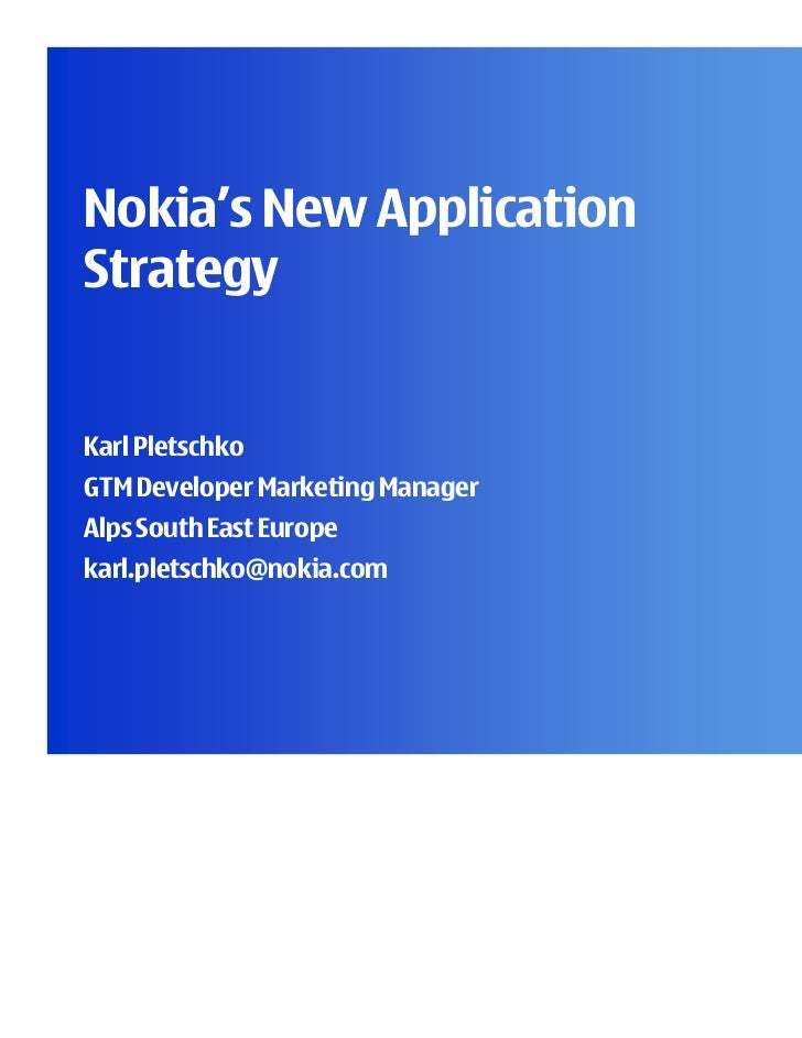 Nokia's New ApplicationStrategyKarl PletschkoGTM Developer Marketing ManagerAlps South East Europekarl.pletschko@nokia.com