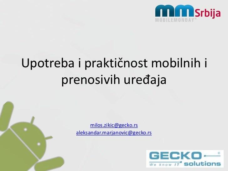 Upotrebaipraktičnost mobilnih i prenosivih uređaja<br />milos.zikic@gecko.rs<br />aleksandar.marjanovic@gecko.rs<br />
