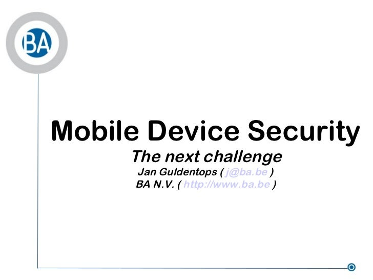 Mobile Device Security The next challenge Jan Guldentops (  [email_address]  ) BA N.V. (  http://www.ba.be  )