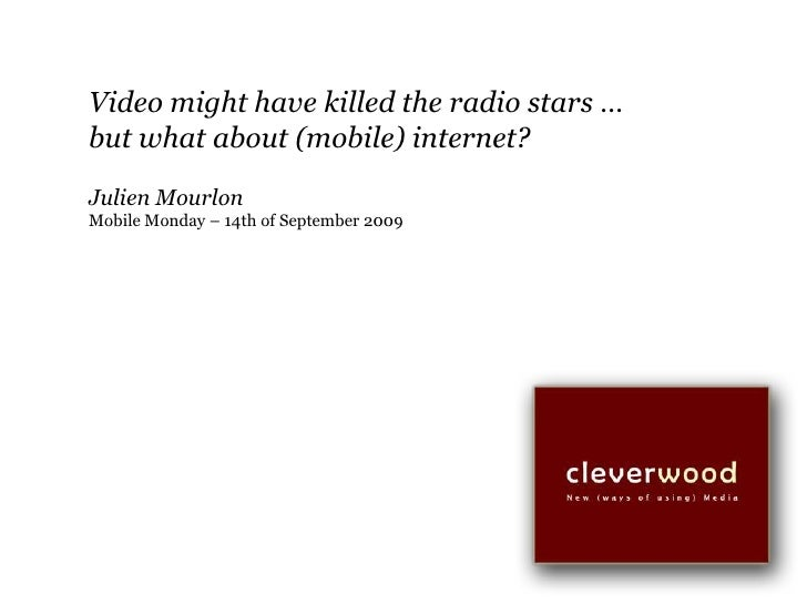 Video might have killed the radio stars …<br />but what about (mobile) internet?<br />JulienMourlon<br />Mobile Monday – 1...