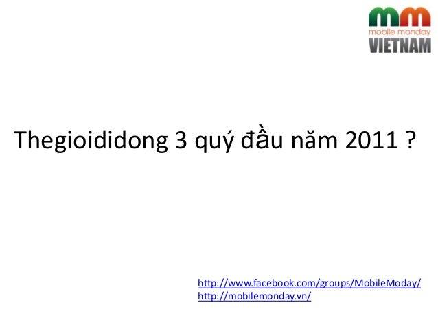 http://www.facebook.com/groups/MobileModay/ http://mobilemonday.vn/ Thegioididong 3 quý đầu năm 2011 ?