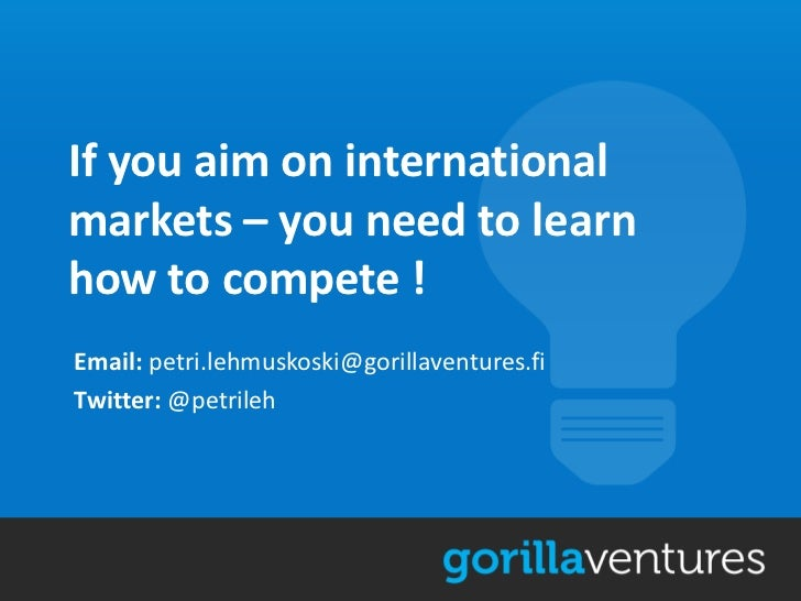 If you aim on internationalmarkets – you need to learnhow to compete !Email: petri.lehmuskoski@gorillaventures.fiTwitter: ...