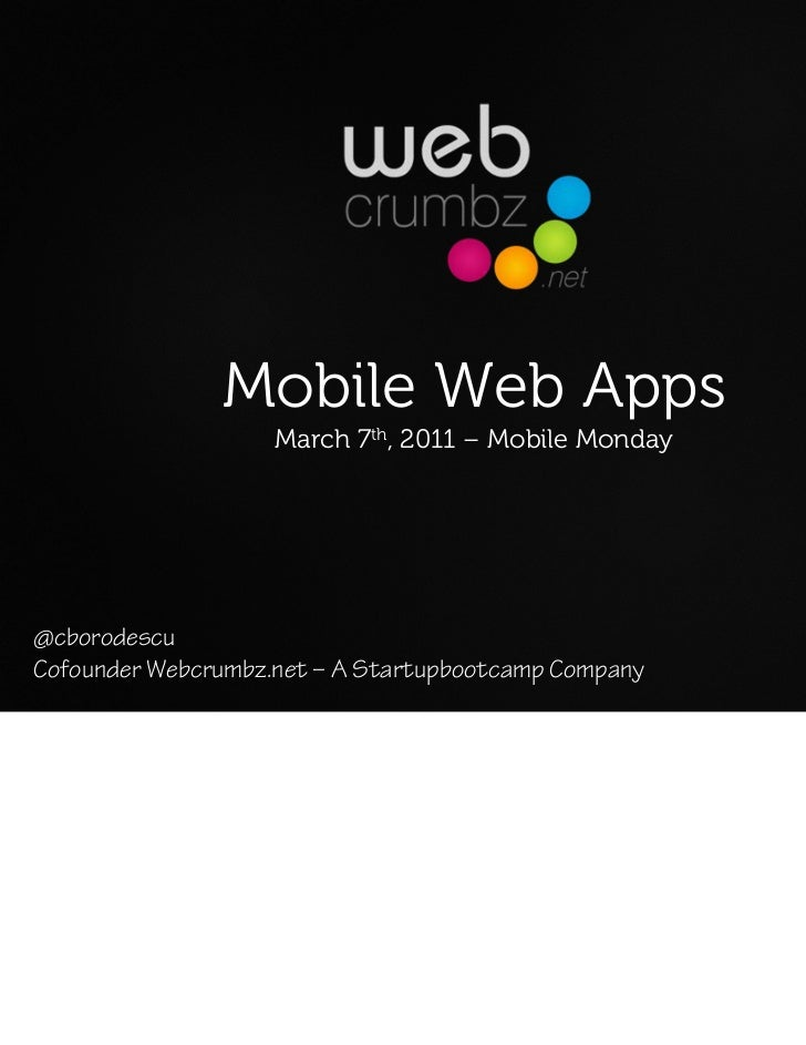 Mobile Web Apps                    March 7th, 2011 – Mobile Monday@cborodescuCofounder Webcrumbz.net – A Startupbootcamp C...