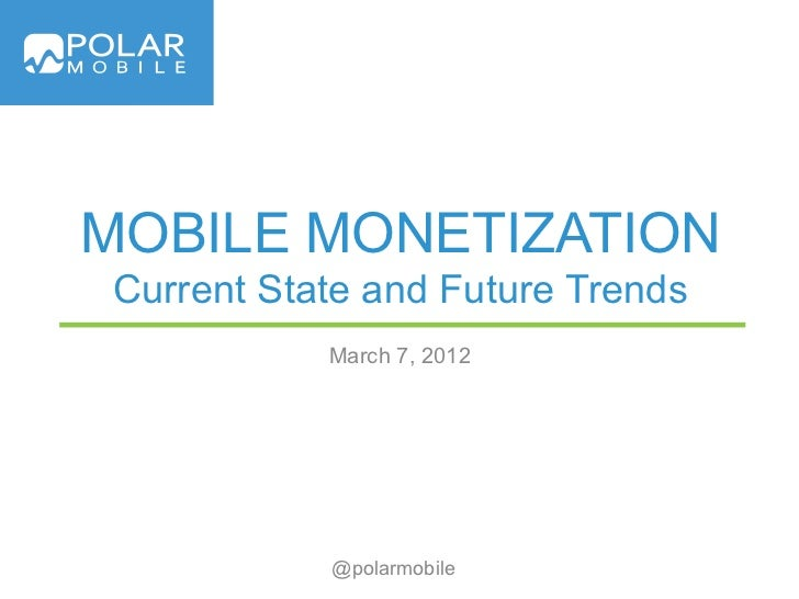 MOBILE MONETIZATIONCurrent State and Future Trends           March 7, 2012           @polarmobile