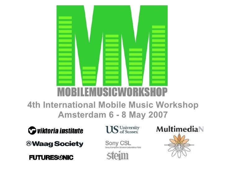 4th International Mobile Music Workshop         Amsterdam 6 - 8 May 2007