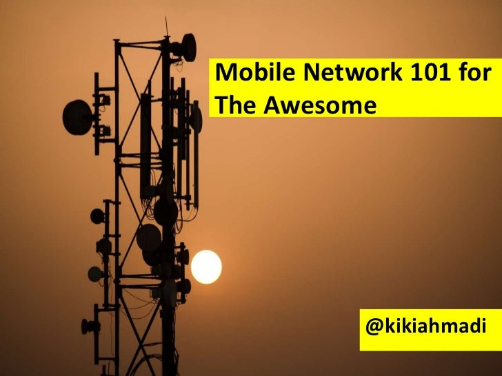Mobile Network 101 forThe Awesome           @kikiahmadi