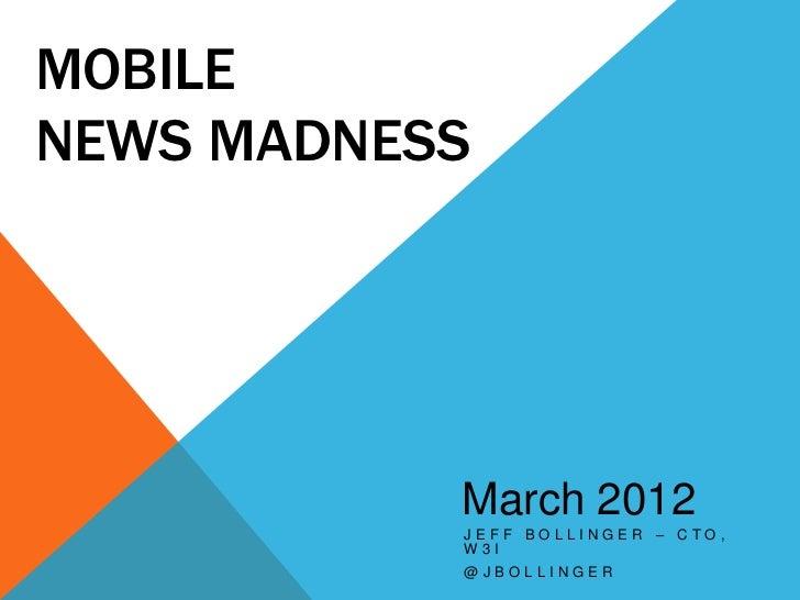 MOBILENEWS MADNESS           March 2012           JEFF BOLLINGER – CTO,           W3I           @JBOLLINGER