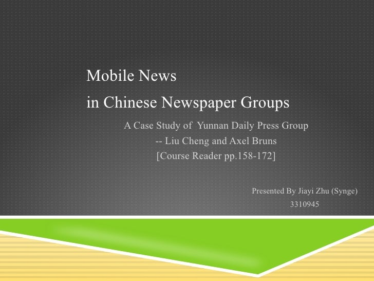 Mobile News A Case Study of  Yunnan Daily Press Group -- Liu Cheng and Axel Bruns [Course Reader pp.158-172] Presented By ...