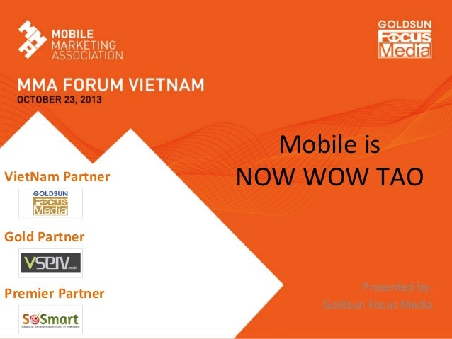 Mobile	   is	   	    NOW	   WOW	   TAO	    	    	    	    Presented	   by:	   	    Goldsun	   Focus	   Media	   	    VietN...