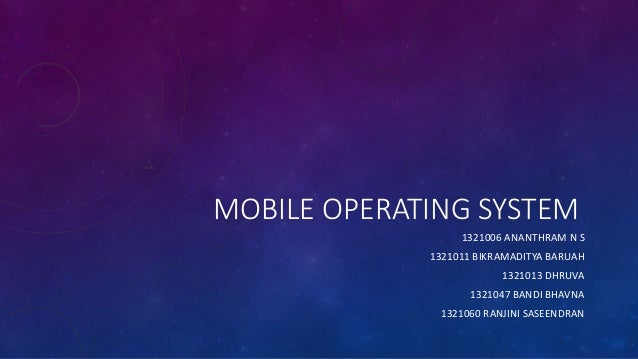 MOBILE OPERATING SYSTEM 1321006 ANANTHRAM N S 1321011 BIKRAMADITYA BARUAH 1321013 DHRUVA 1321047 BANDI BHAVNA 1321060 RANJ...