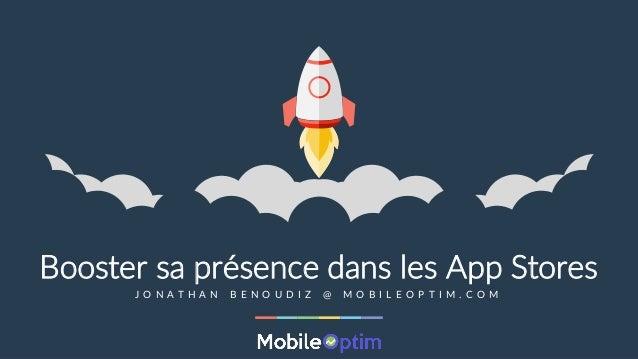 MobileOptim © - AppDays 2015 - Jonathan Benoudiz - jonathan@mobileoptim.com Booster sa présence dans les App Stores J O N ...