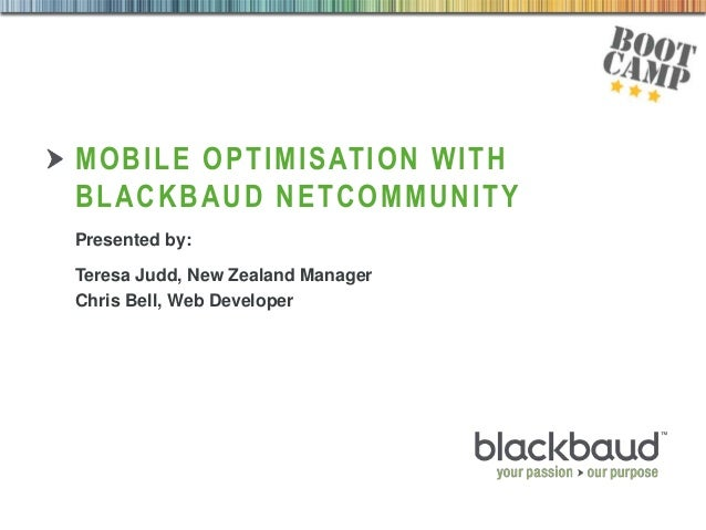 27/08/2013 MOBILE OPTIMISATION WITH BLACKBAUD NETCOMMUNITY Presented by: Teresa Judd, New Zealand Manager Chris Bell, Web ...