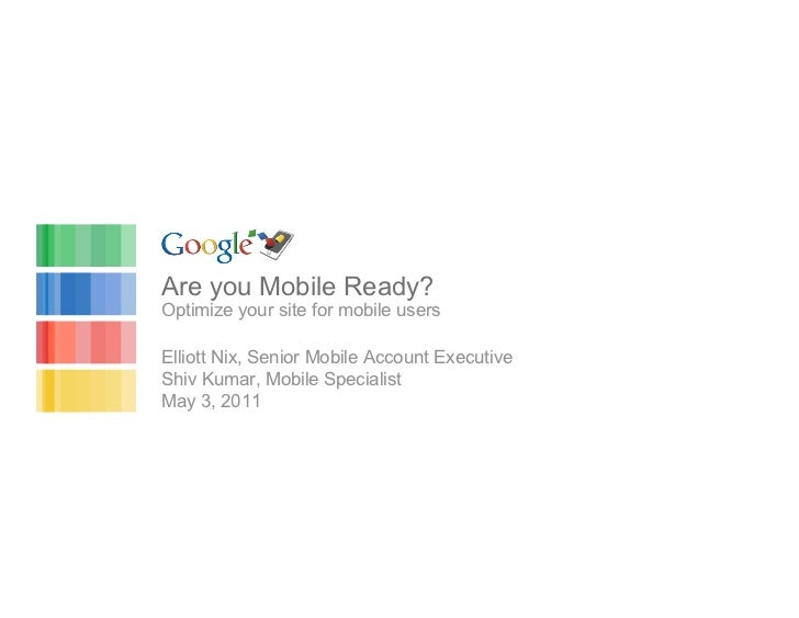 Are you Mobile Ready?Optimize your site for mobile usersElliott Nix, Senior Mobile Account ExecutiveShiv Kumar, Mobile Spe...