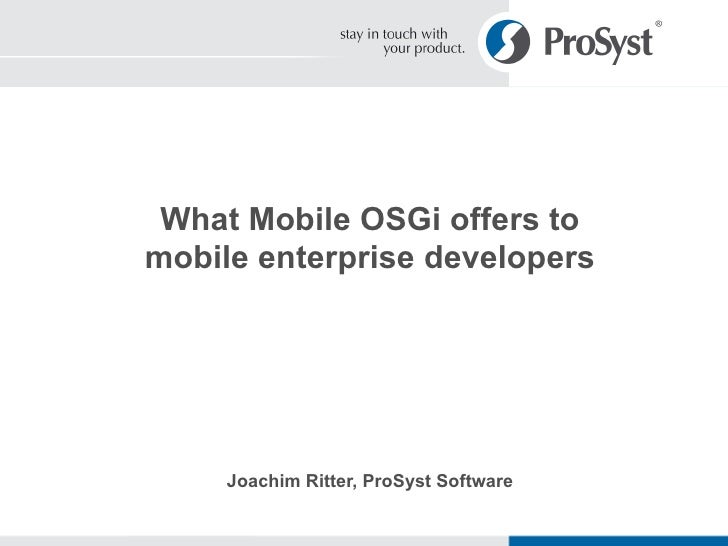 What Mobile OSGi offers to mobile enterprise developers Joachim Ritter, ProSyst Software