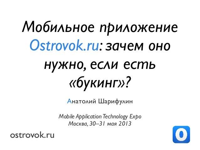ostrovok.ruАнатолий ШарифулинMobile ApplicationTechnology ExpoМосква, 30–31 мая 2013Мобильное приложениеOstrovok.ru: зачем...