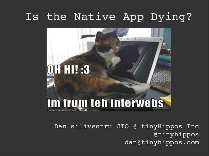 Is the Native App Dying? <ul>Dan silivestru CTO @ tinyHippos Inc @tinyhippos [email_address] </ul>