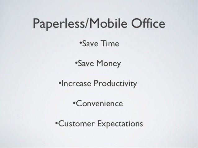 Paperless/Mobile Office         •Save Time        •Save Money    •Increase Productivity       •Convenience   •Customer Exp...