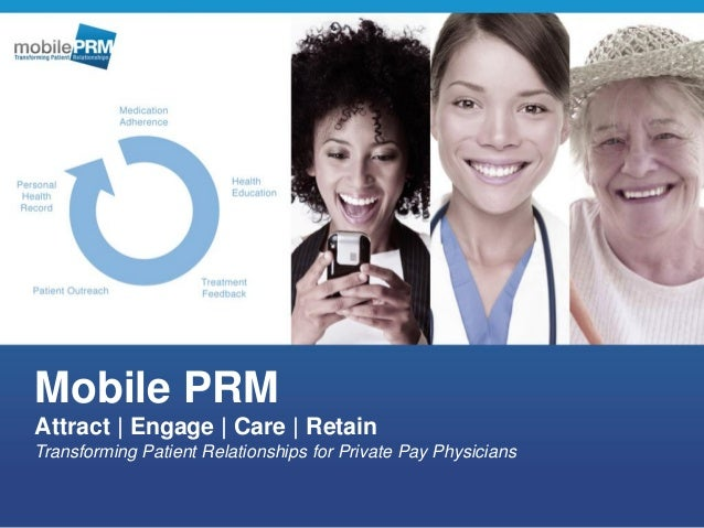 Mobile PRM Attract | Engage | Care | Retain Transforming Patient Relationships for Private Pay Physicians
