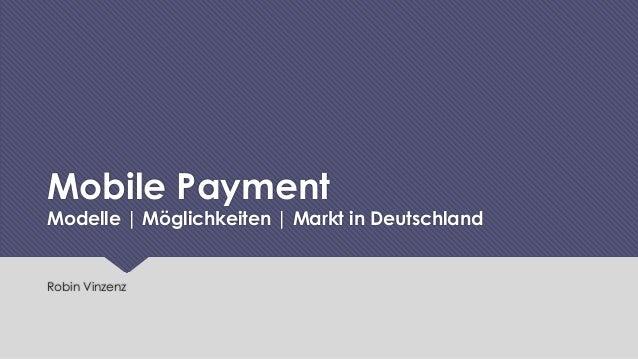 Mobile Payment  Modelle | Möglichkeiten | Markt in Deutschland  Robin Vinzenz