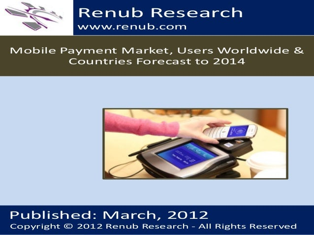 Renub Research www.renub.com Mobile Payment Market, Users Worldwide & Countries Forecast to 2014  Published: March, 2012 C...