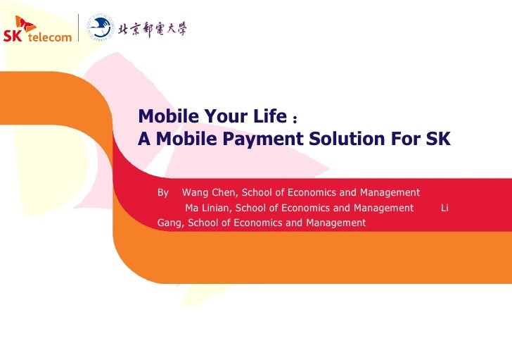 Mobile Your Life : A Mobile Payment Solution For SK By  Wang Chen, School of Economics and Management Ma Linian, School of...