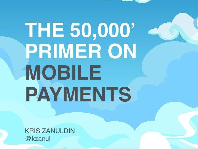 THE 50,000'! PRIMER ON ! MOBILE PAYMENTS! KRIS ZANULDIN! @kzanul!