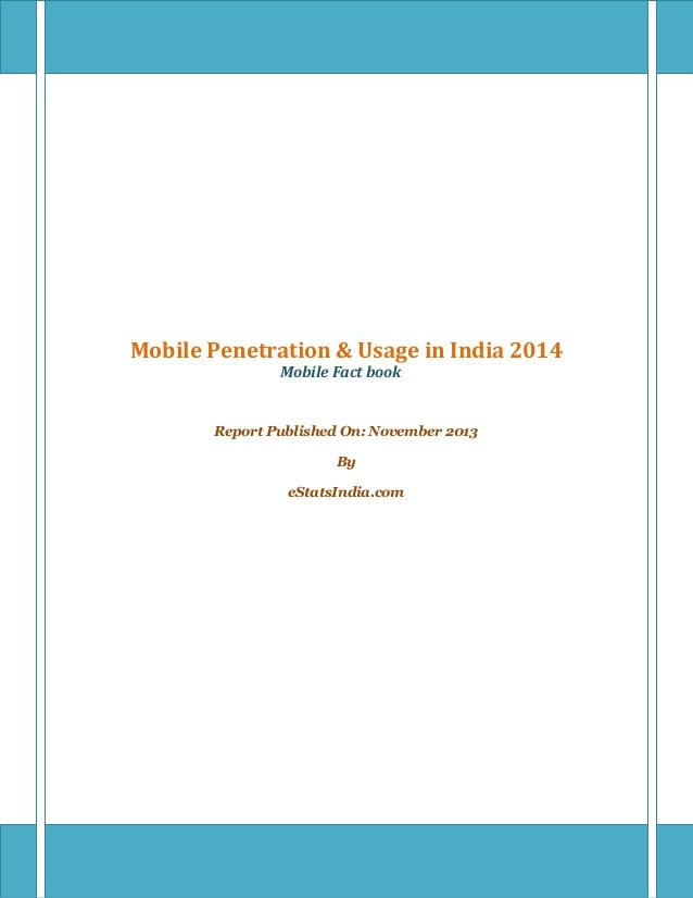 Mobile Penetration & Usage in India 2014 Mobile Fact book Report Published On: November 2013 By eStatsIndia.com