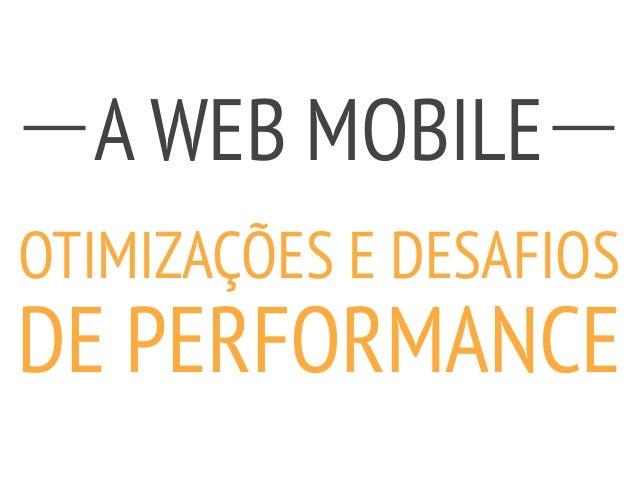 A WEB MOBILE ! OTIMIZAÇÕES E DESAFIOS DE PERFORMANCE