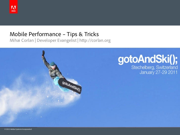 Mobile Performance – Tips & Tricks      Mihai Corlan | Developer Evangelist | h p://corlan.org© 2011 Adobe Systems Incorpo...