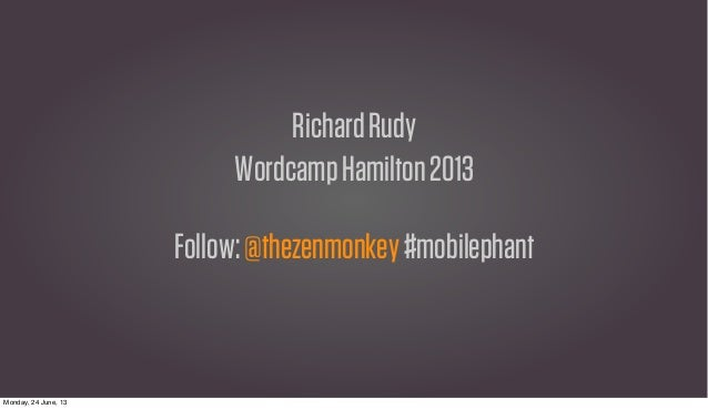 RichardRudyWordcampHamilton2013Follow:@thezenmonkey#mobilephantMonday, 24 June, 13