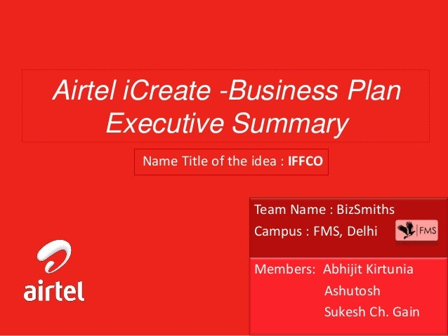 Airtel iCreate -Business Plan Executive Summary Name Title of the idea : IFFCO Team Name : BizSmiths Campus : FMS, Delhi M...