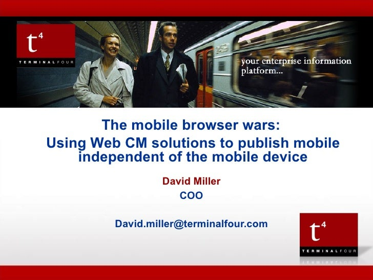 TERMINAL FOUR  Presentation to  David Miller COO [email_address] The mobile browser wars:  Using Web CM solutions to publi...