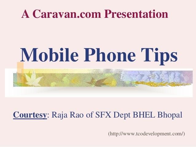 Mobile Phone Tips (http://www.tcodevelopment.com/) A Caravan.com Presentation Courtesy: Raja Rao of SFX Dept BHEL Bhopal