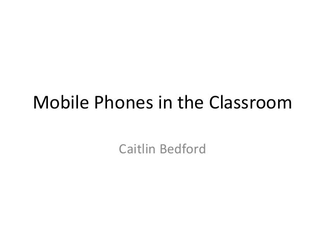 Mobile Phones in the Classroom Caitlin Bedford