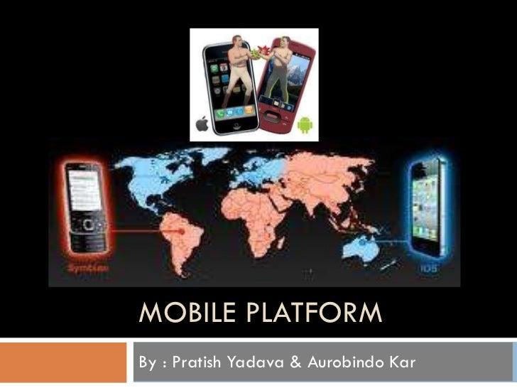 MOBILE PLATFORM By : Pratish Yadava & Aurobindo Kar