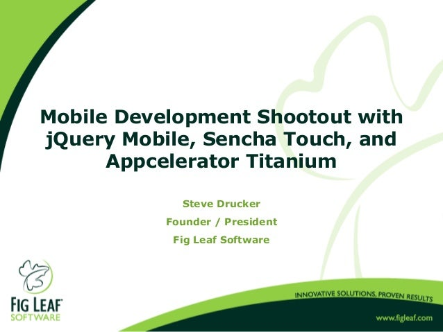 Mobile Development Shootout withjQuery Mobile, Sencha Touch, andAppcelerator TitaniumSteve DruckerFounder / PresidentFig L...