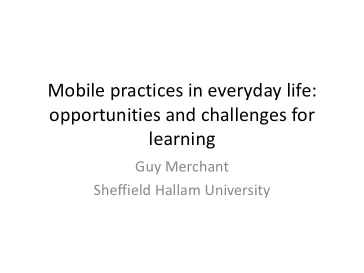 Mobile practices in everyday life:opportunities and challenges for            learning            Guy Merchant     Sheffie...