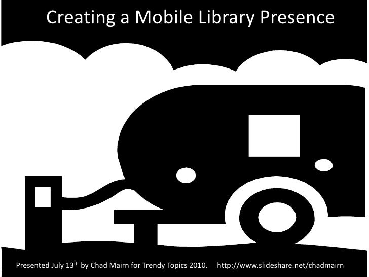 Creating a Mobile Library Presence<br />Presented July 13th by Chad Mairn for Trendy Topics 2010.     http://www.slideshar...
