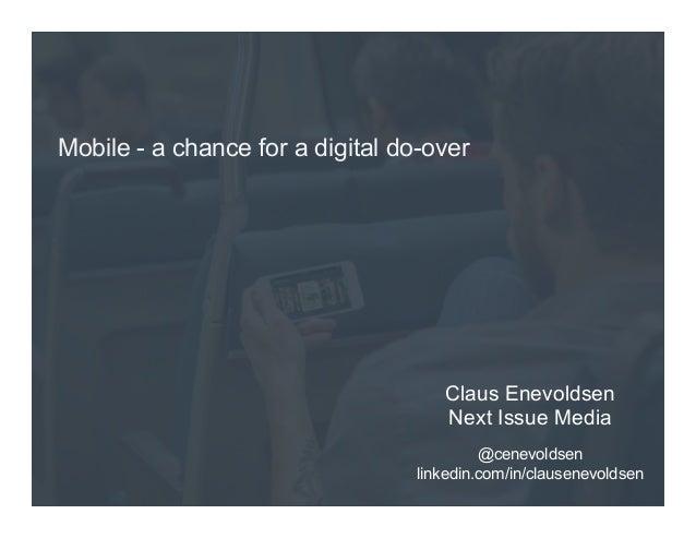 Mobile - a chance for a digital do-over  Claus Enevoldsen Next Issue Media @cenevoldsen linkedin.com/in/clausenevoldsen