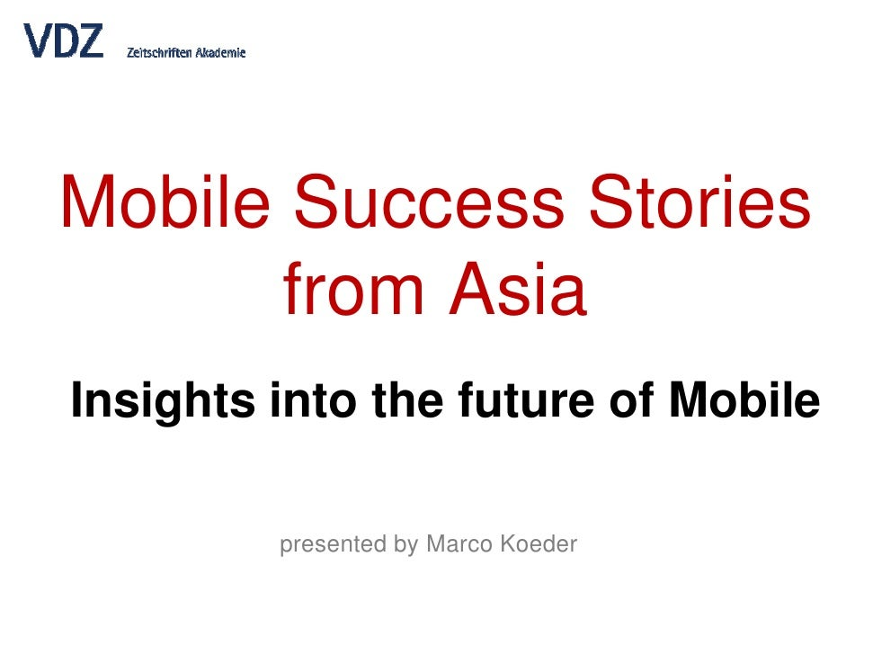 Mobile Success Stories        from Asia Insights into the future of Mobile           presented by Marco Koeder