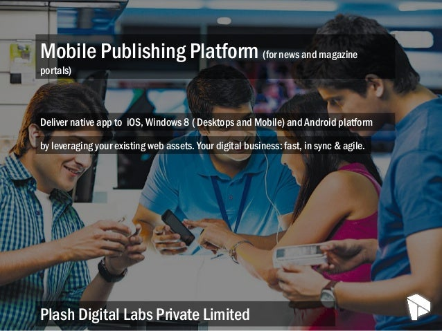 Mobile Publishing Platform (for news and magazine portals) Plash Digital Labs Private Limited Deliver native app to iOS, W...